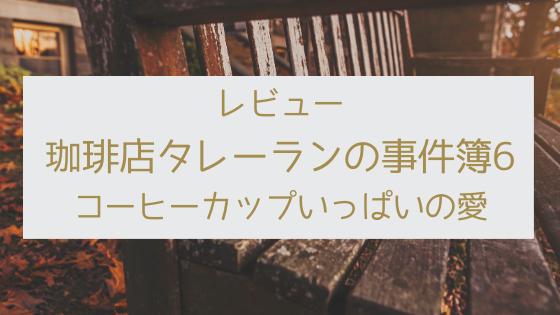 レビュー_珈琲店タレーランの事件簿6コーヒーカップいっぱいの愛_コーヒーあんまり関係ないけど謎解きはシリーズ最高。岡崎琢磨『珈琲店タレーランの事件簿6 コーヒーカップいっぱいの愛』を読んだ感想。