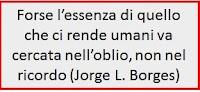Forse l'essenza di quello che ci rende umani va cercata nell'oblio, non nel ricordo (Jorge L. Borges)
