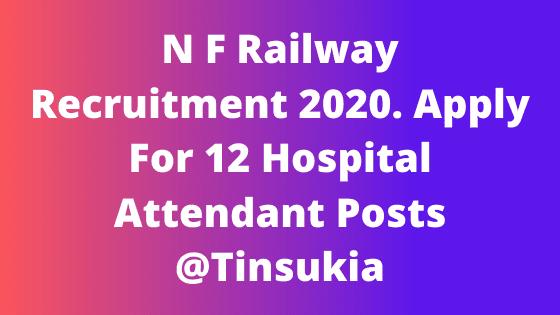 N F Railway Recruitment 2020. Apply For 12 Hospital Attendant Posts @Tinsukia