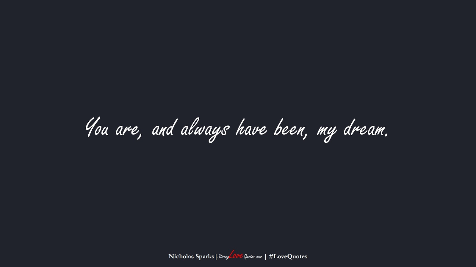 You are, and always have been, my dream. (Nicholas Sparks);  #LoveQuotes