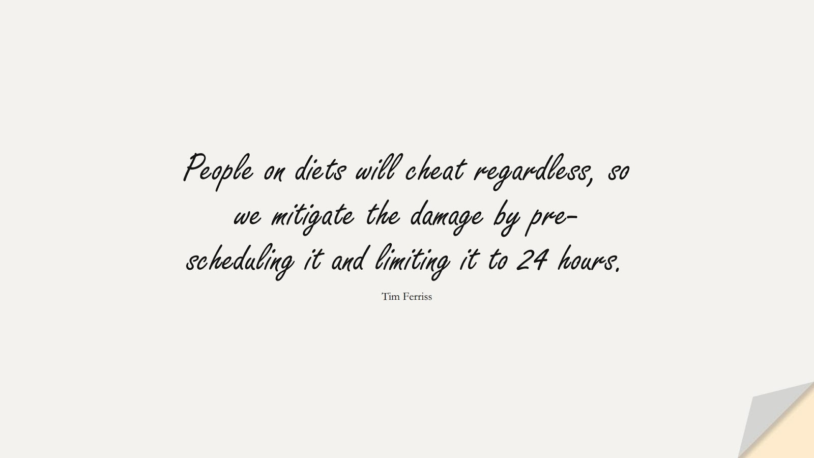 People on diets will cheat regardless, so we mitigate the damage by pre-scheduling it and limiting it to 24 hours. (Tim Ferriss);  #TimFerrissQuotes