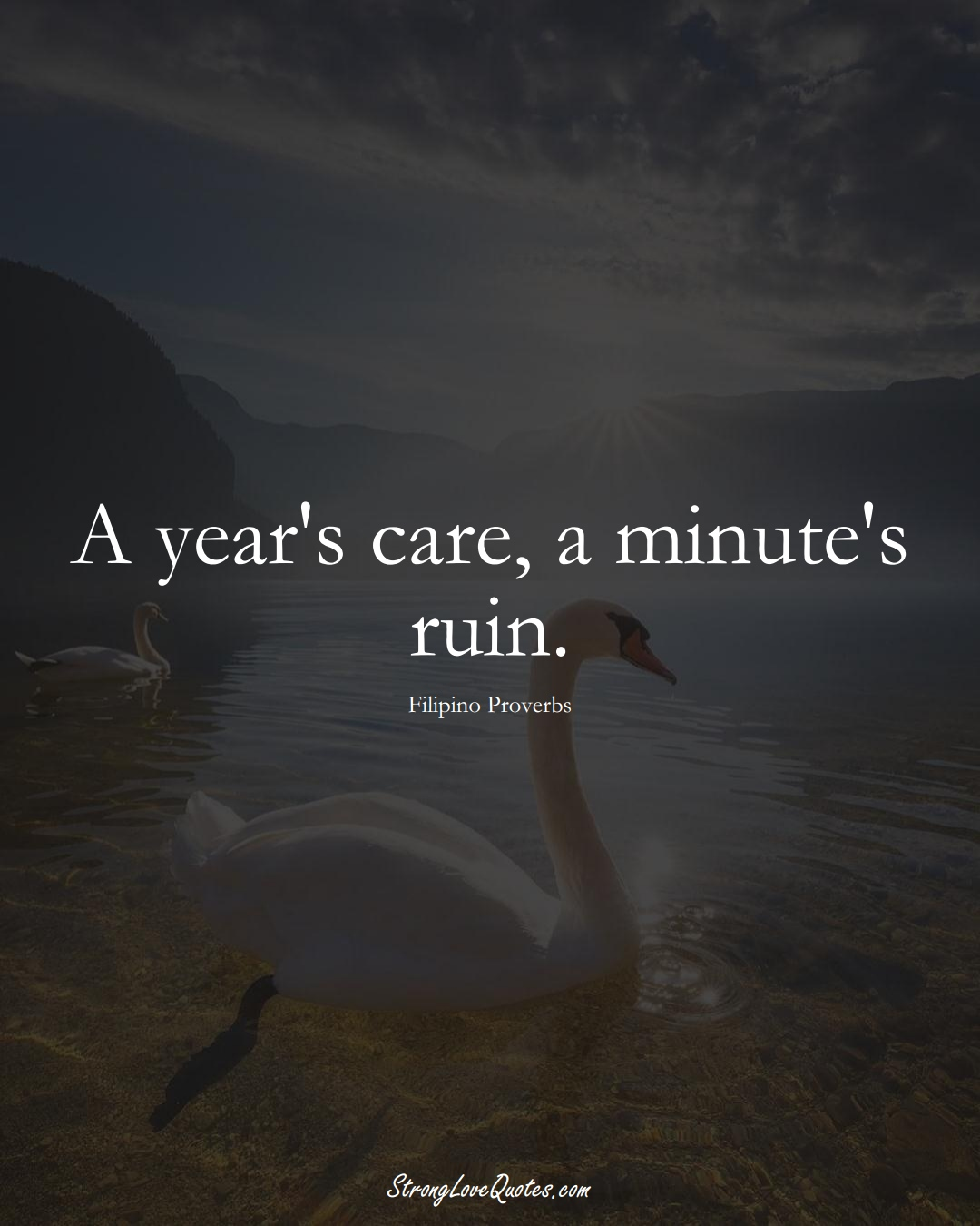 A year's care, a minute's ruin. (Filipino Sayings);  #AsianSayings