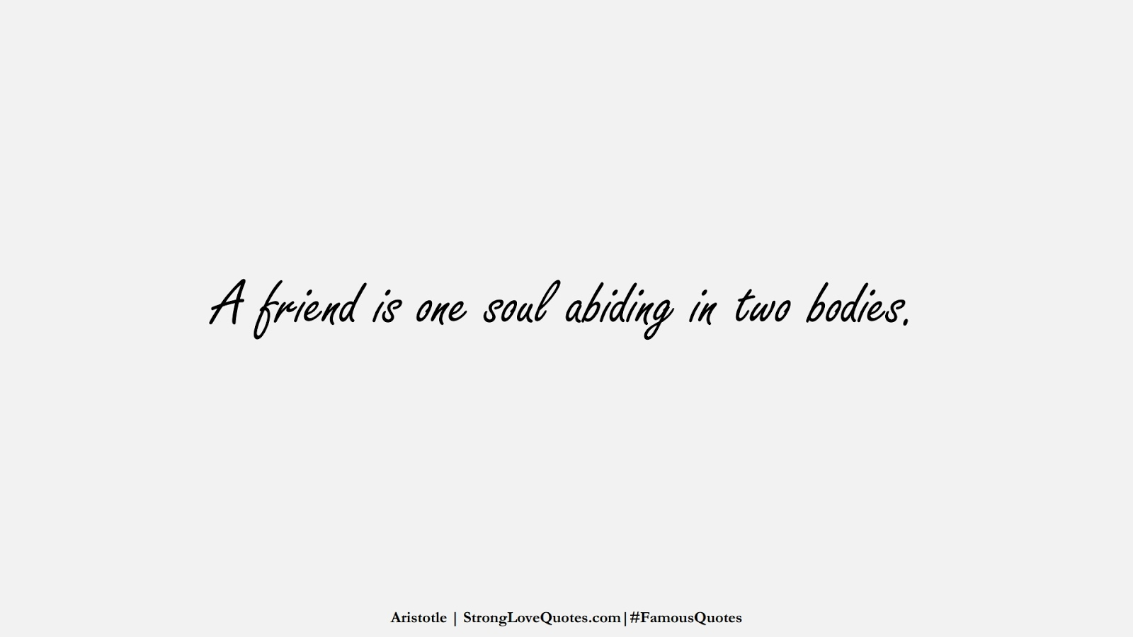 A friend is one soul abiding in two bodies. (Aristotle);  #FamousQuotes