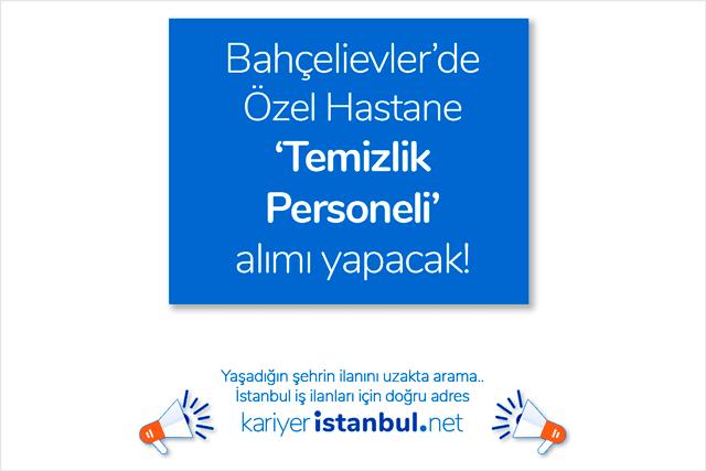 Bahçelievler'de hizmet veren özel hastane 3 temizlik personeli alımı yapacak. İstanbul iş ilanları kariyeristanbul.net'te!