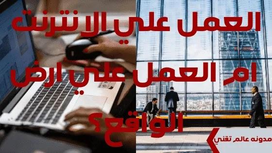 العمل علي الانترنت ام العمل علي ارض الواقع؟