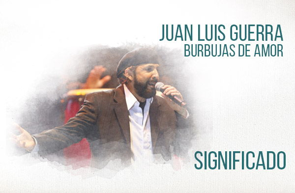 Burbujas De Amor significado de la canción Juan Luis Guerra 4 40.