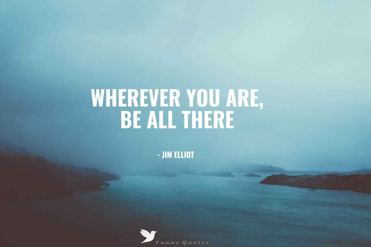 """Wherever you are - be all there."" - Jim Elliot quote"