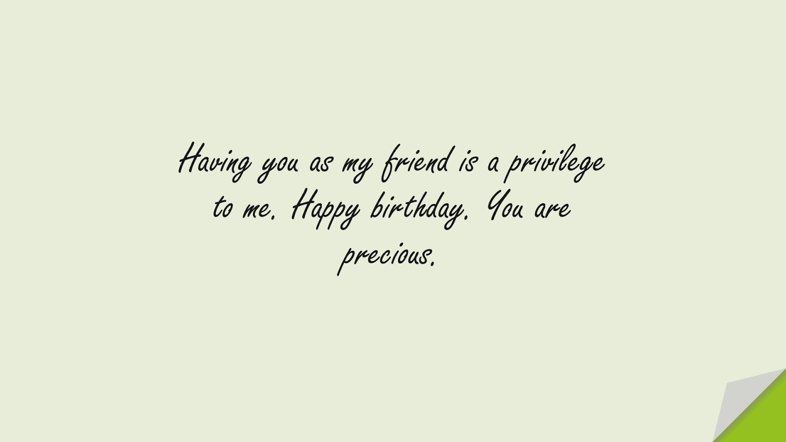 Having you as my friend is a privilege to me. Happy birthday. You are precious.FALSE