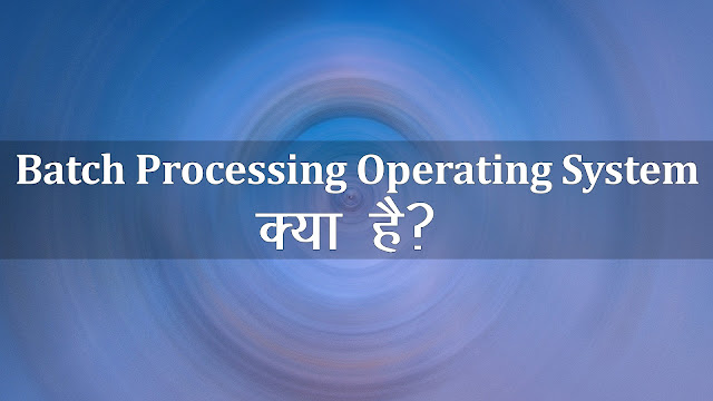 What is Batch Processing Operating System in Hindi