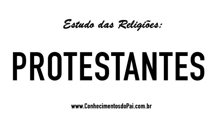Quem São os Protestantes? - Estudo das Religiões - Protestantes