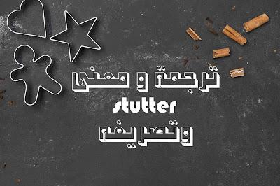 ترجمة و معنى stutter وتصريفه