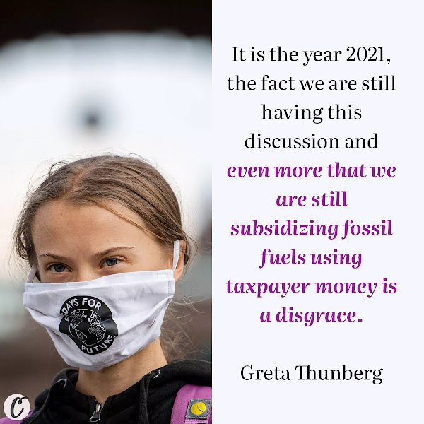It is the year 2021, the fact we are still having this discussion and even more that we are still subsidizing fossil fuels using taxpayer money is a disgrace. — Greta Thunberg, Swedish climate activist
