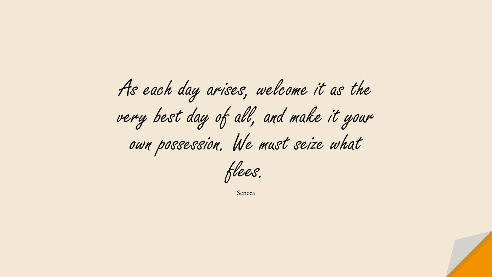 As each day arises, welcome it as the very best day of all, and make it your own possession. We must seize what flees. (Seneca);  #StoicQuotes