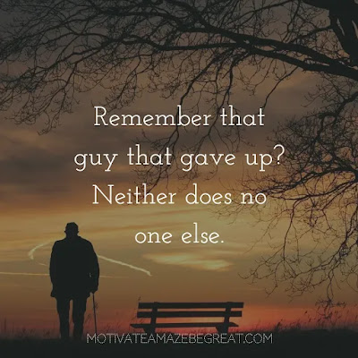 "Never Quit Quotes: ""Remember that guy that gave up? Neither does no one else."""