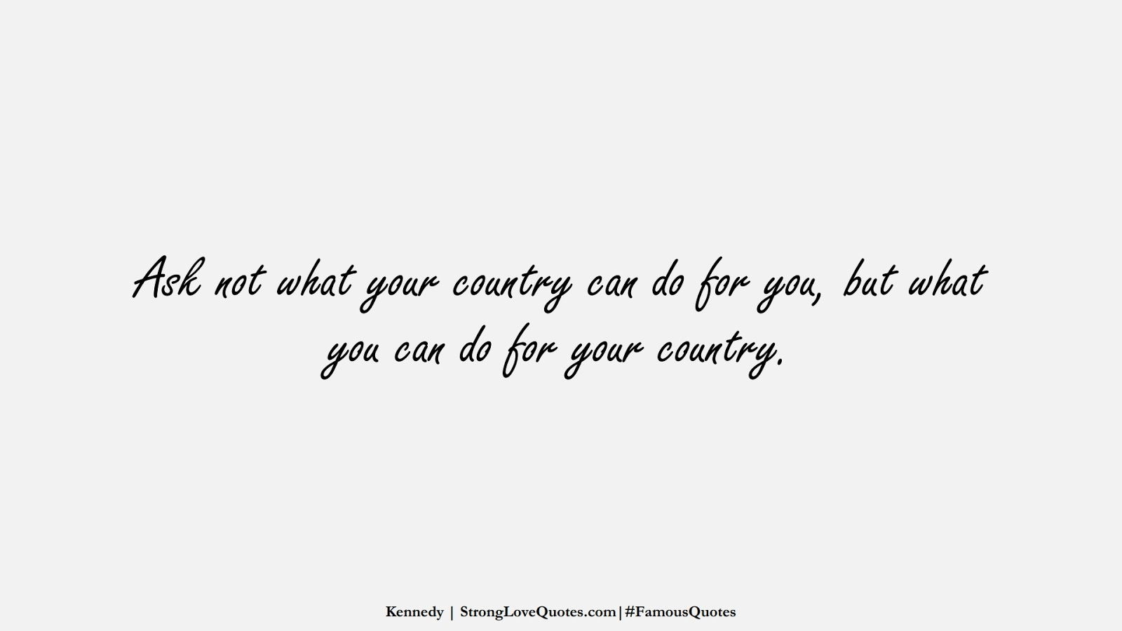 Ask not what your country can do for you, but what you can do for your country. (Kennedy);  #FamousQuotes