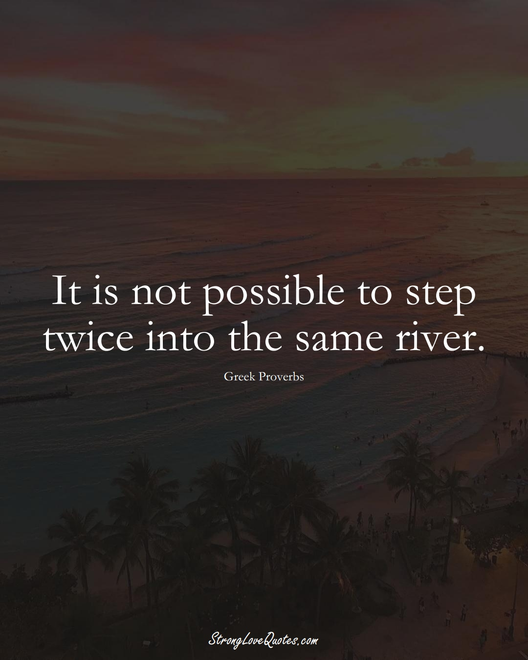 It is not possible to step twice into the same river. (Greek Sayings);  #EuropeanSayings