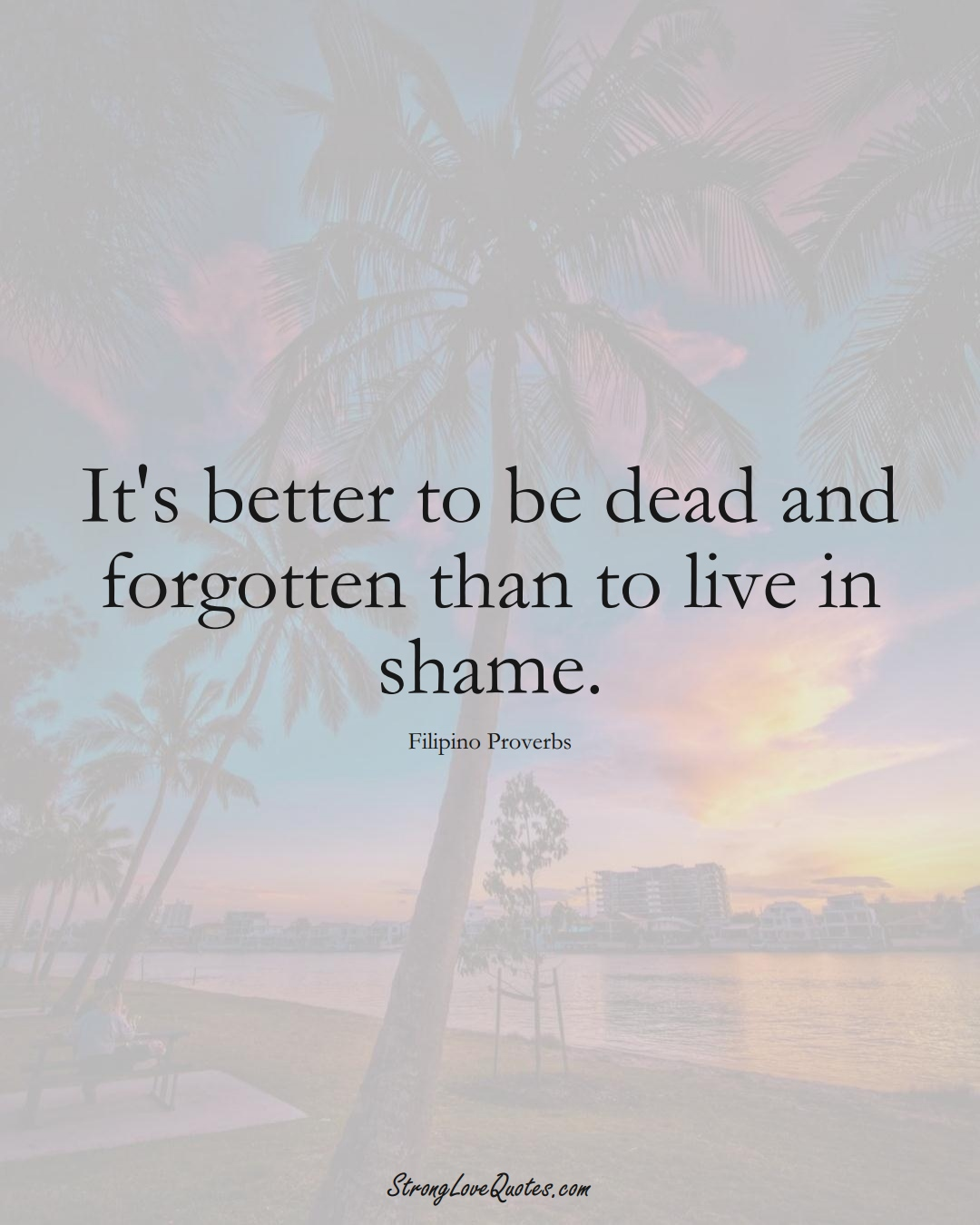 It's better to be dead and forgotten than to live in shame. (Filipino Sayings);  #AsianSayings