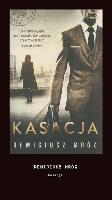 """Pierwsze takie spotkanie... - recenzja książki """"Kasacja"""" Remigiusza Mroza"""
