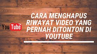 Cara Menghapus Riwayat Video Yang Pernah Ditonton di Youtube