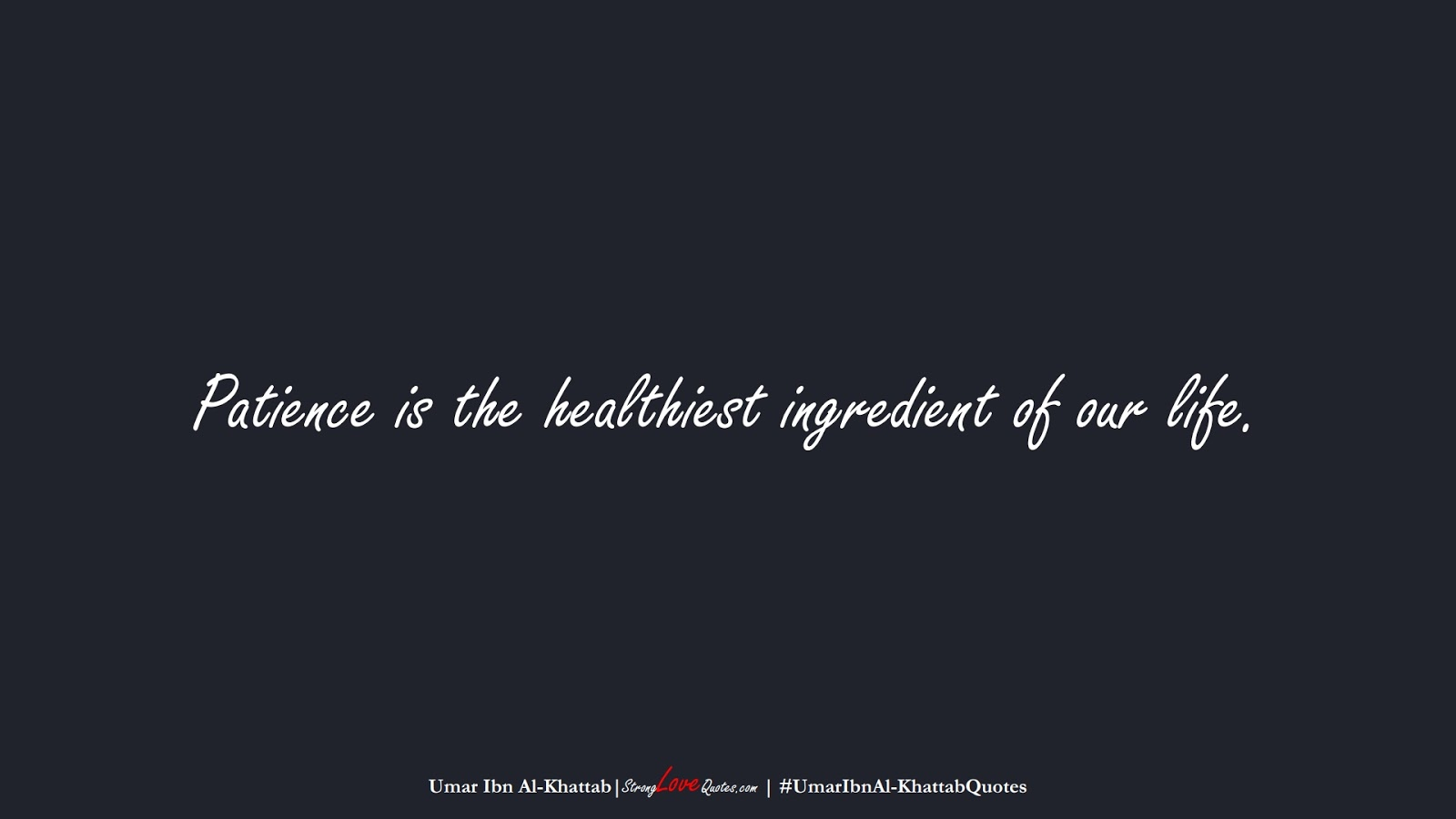 Patience is the healthiest ingredient of our life. (Umar Ibn Al-Khattab);  #UmarIbnAl-KhattabQuotes