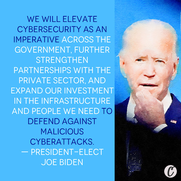 We will elevate cybersecurity as an imperative across the government, further strengthen partnerships with the private sector, and expand our investment in the infrastructure and people we need to defend against malicious cyberattacks. — President-elect Joe Biden