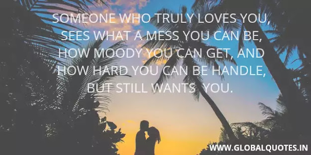 Someone who truly loves you sees what a mess you can be, how moody you can get, and how hard you can be handle, but still wants you.