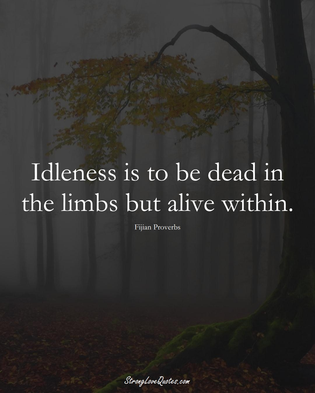 Idleness is to be dead in the limbs but alive within. (Fijian Sayings);  #AustralianSayings