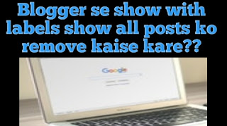 how to remove show with labels blogger in Hindi, blogger se show with label show all posts message ko remove kaise Kare