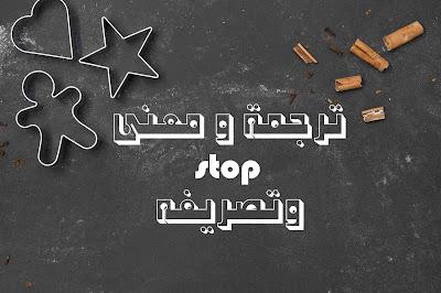 ترجمة و معنى stop وتصريفه