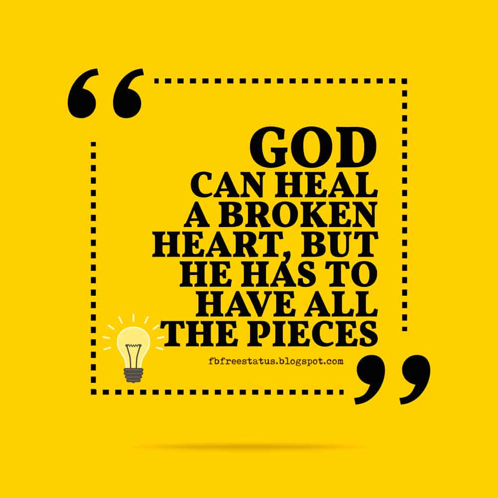 God can heal a broken heart, but he has to have all the pieces.