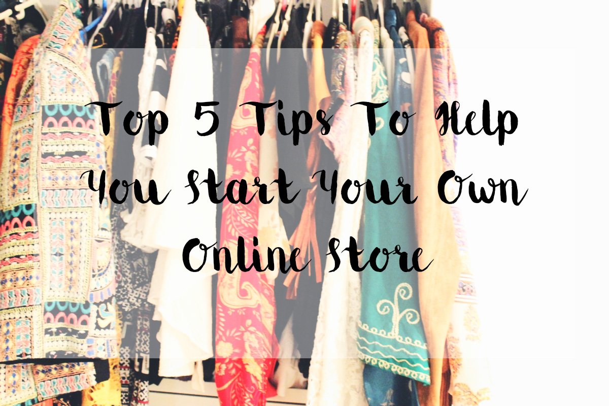 Top 5 Tips To Help You Start Your Own Online Store