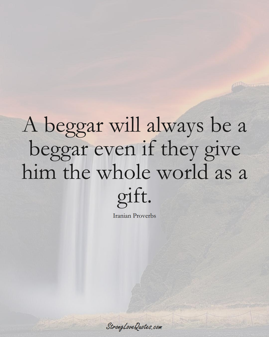 A beggar will always be a beggar even if they give him the whole world as a gift. (Iranian Sayings);  #MiddleEasternSayings