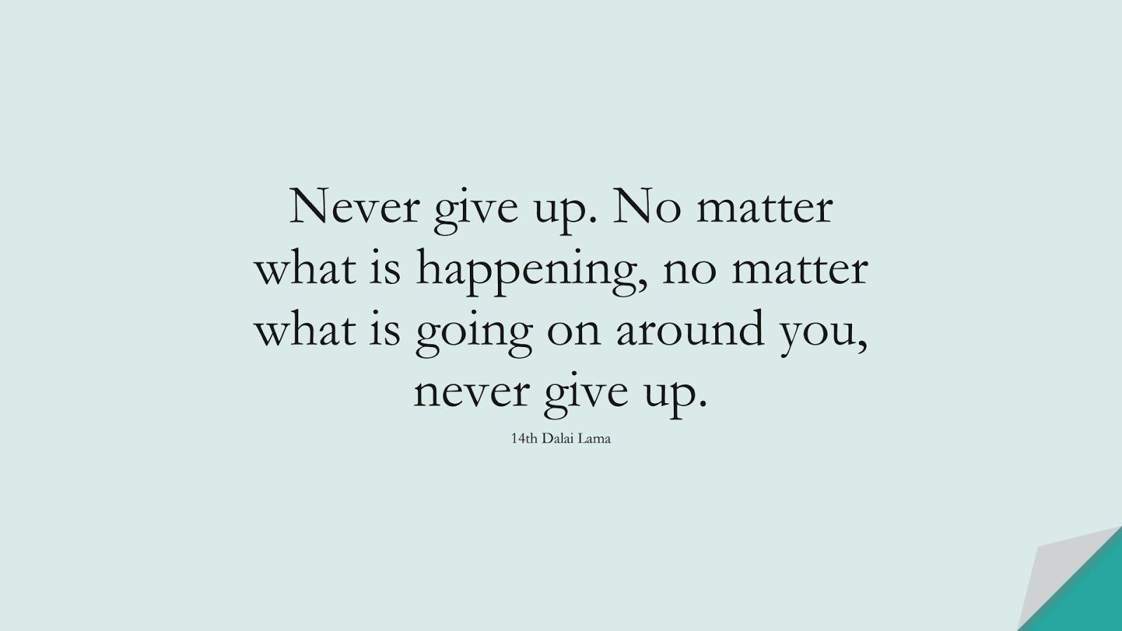 Never give up. No matter what is happening, no matter what is going on around you, never give up. (14th Dalai Lama);  #NeverGiveUpQuotes