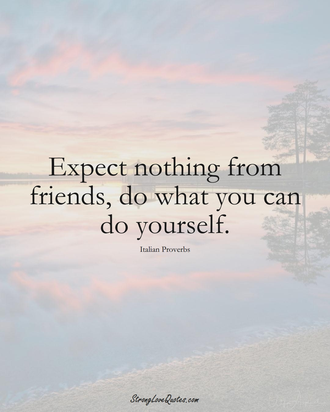 Expect nothing from friends, do what you can do yourself. (Italian Sayings);  #EuropeanSayings
