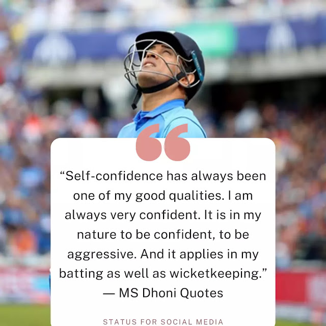 """Self-confidence has always been one of my good qualities. I am always very confident. It is in my nature to be confident, to be aggressive. And it applies in my batting as well as wicketkeeping."" ― MS Dhoni Quotes"