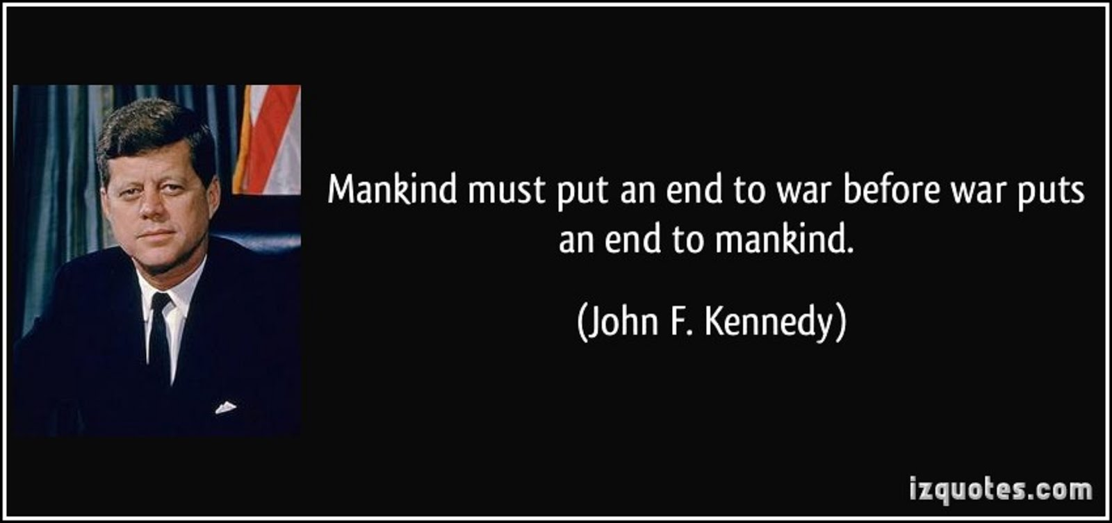 MANKIND MUST PUT AN END TO WAR BEFORE WAR PUTS AN END TO MANKIND