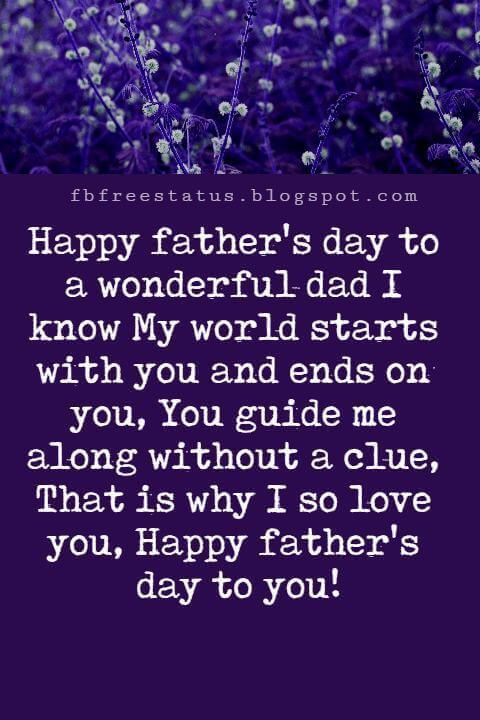 Happy Fathers Day Messages, Happy father's day to a wonderful dad I know My world starts with you and ends on you, You guide me along without a clue, That is why I so love you, Happy father's day to you!