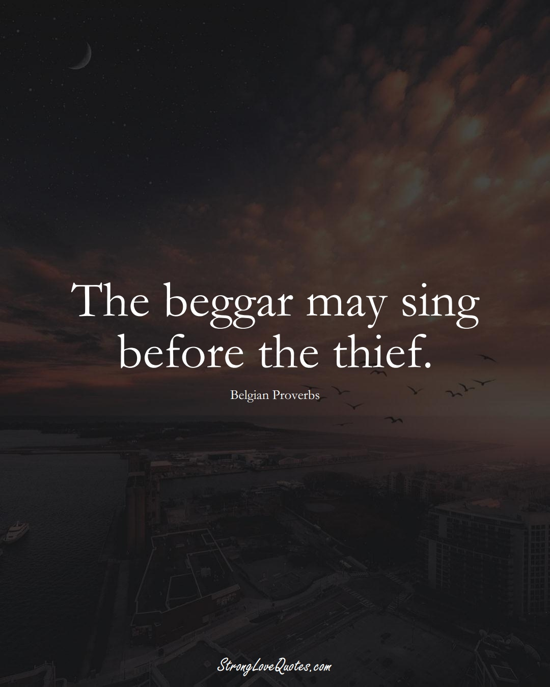 The beggar may sing before the thief. (Belgian Sayings);  #EuropeanSayings