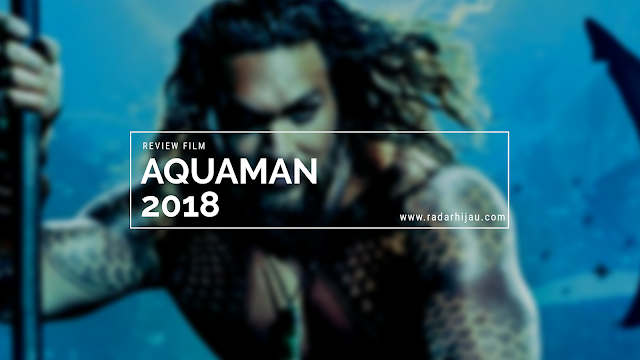 Review Film Aquaman, CGI terkeren! Wajib Tonton!