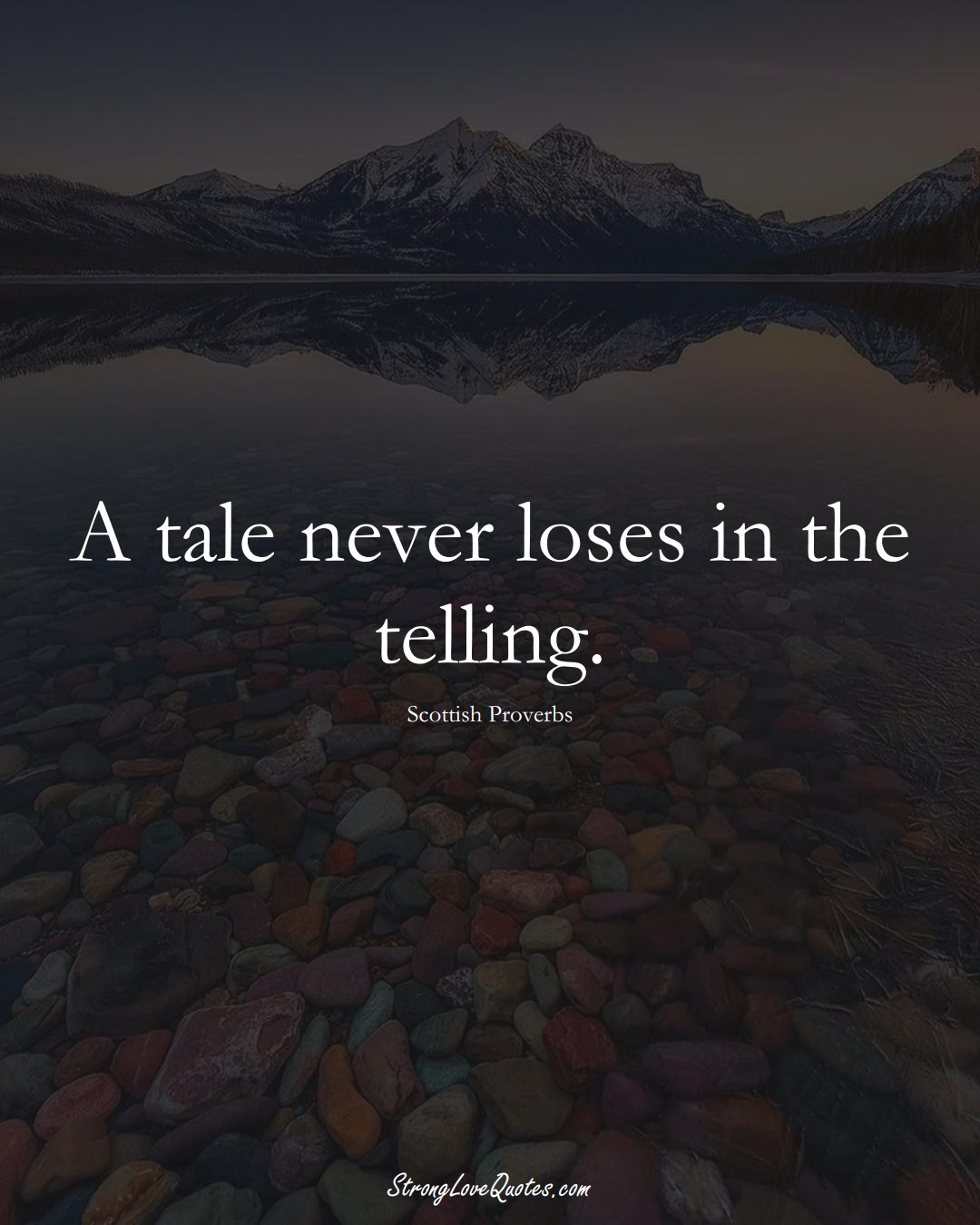 A tale never loses in the telling. (Scottish Sayings);  #EuropeanSayings