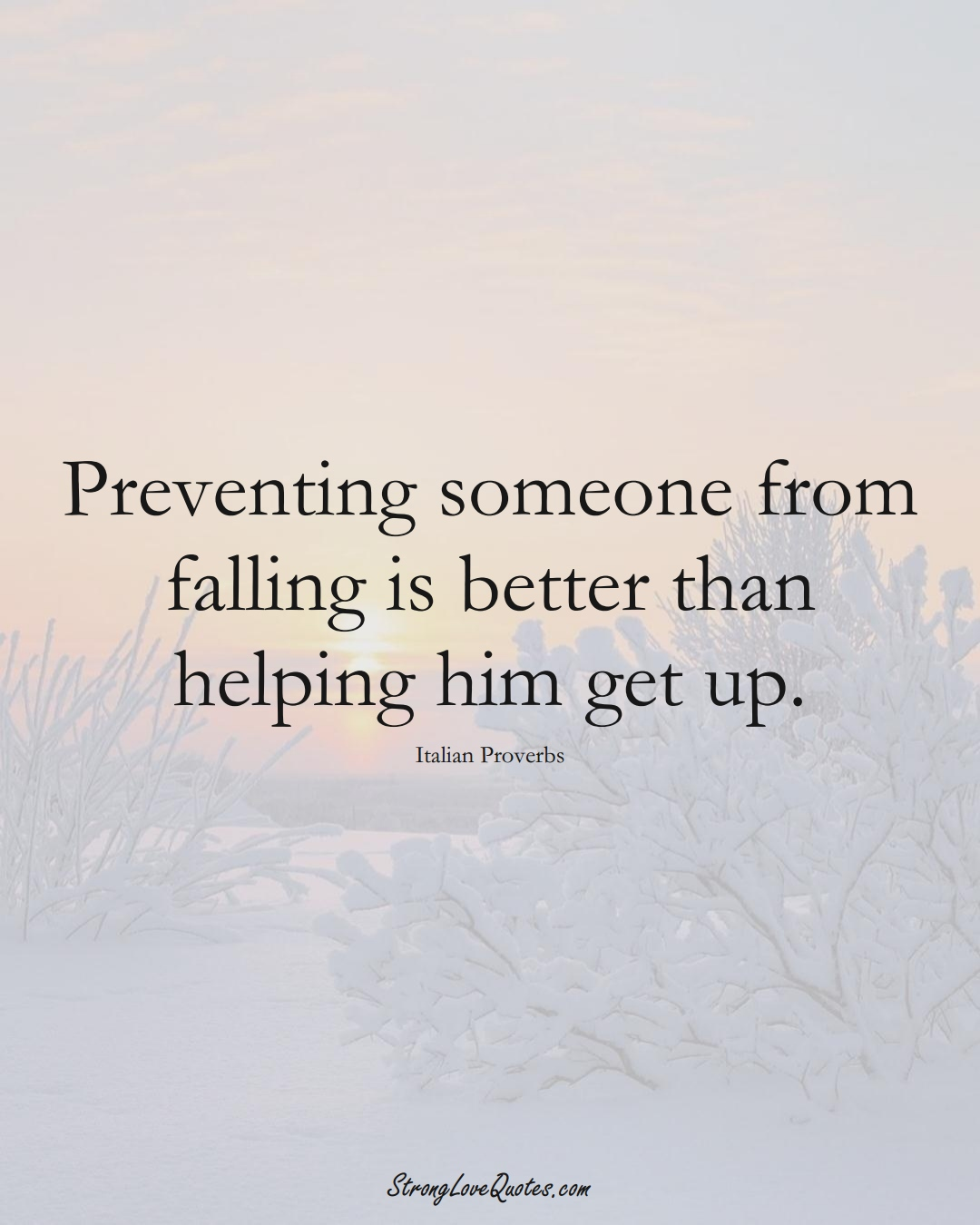 Preventing someone from falling is better than helping him get up. (Italian Sayings);  #EuropeanSayings