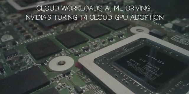 Cloud Workloads, AI, ML Driving NVIDIA's Turing T4 Cloud GPU Adoption