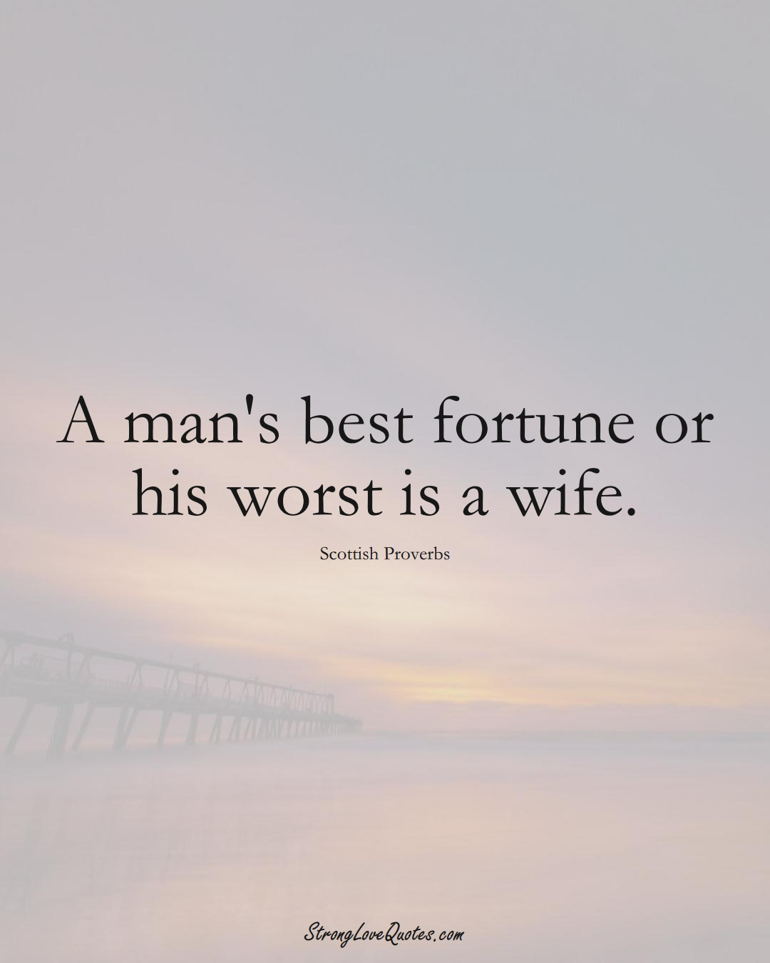 A man's best fortune or his worst is a wife. (Scottish Sayings);  #EuropeanSayings
