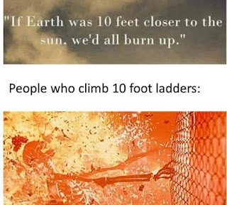 """If earth was 10 feet closer to the sun.  we'd all burn up.""    People who climb 10 foot ladders"
