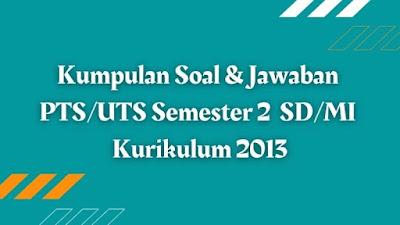 Download Kumpulan Soal & Jawaban PTS/UTS Semester 2 SD/MI Kurikulum 2013
