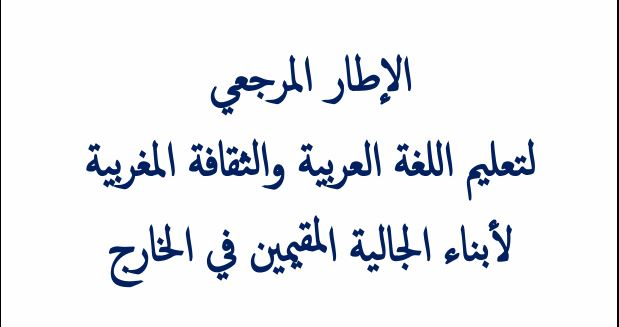 الإطار المرجعي لتعليم اللغة العربية و الثقافة المغربية لأبناء الجالية المغربية في الخارج.