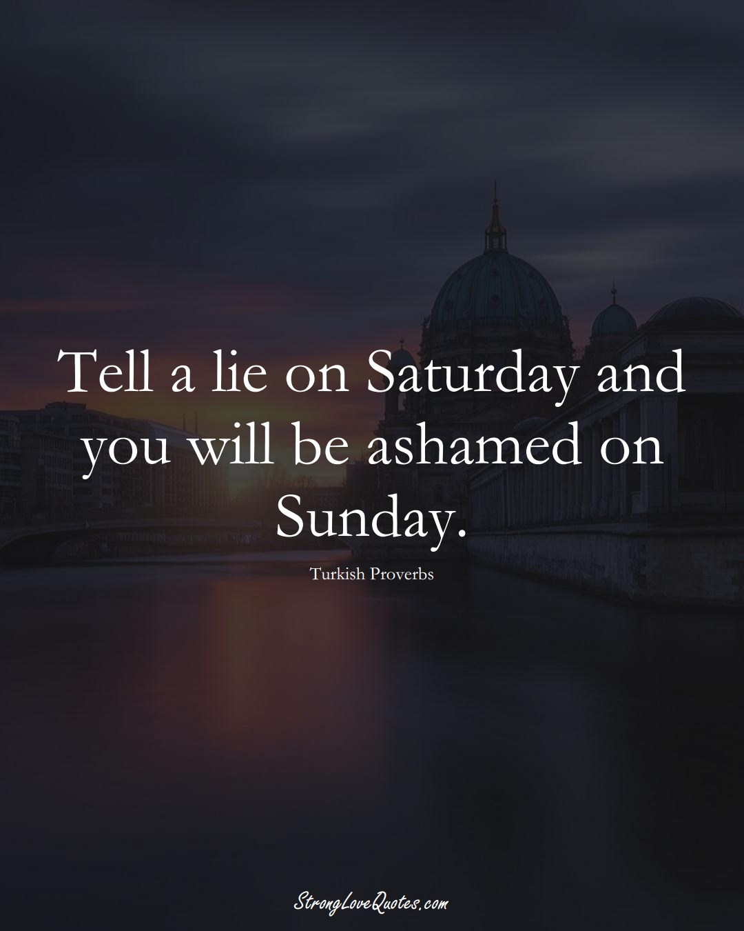 Tell a lie on Saturday and you will be ashamed on Sunday. (Turkish Sayings);  #MiddleEasternSayings