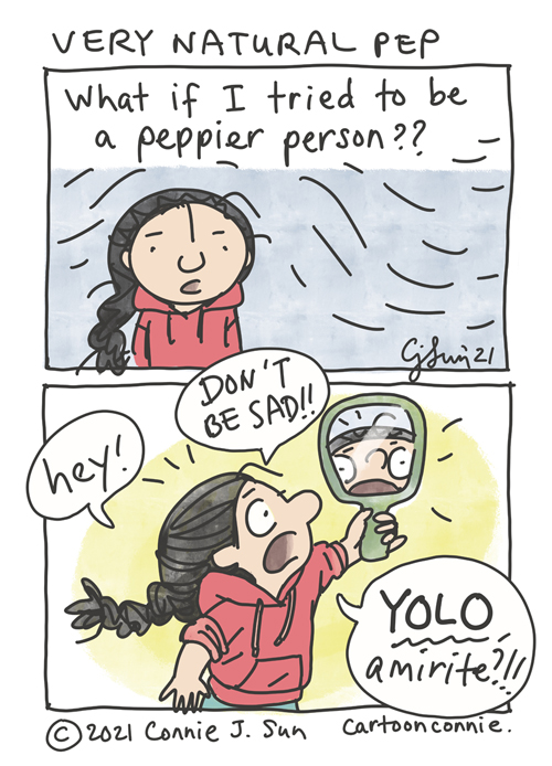 """2-panel comic of a girl with a braid, pondering: """"What if I tried to be a peppier person??"""" In panel 2, she holds up a small mirror and shouts at it emphatically. """"Hey!"""" """"DON'T BE SAD!!"""" """"YOLO, amirite?!!"""" Comic titled: """"Very Natural Pep."""" Webcomic strip by Connie Sun, cartoonconnie"""