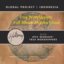 Download Lagu True Worshippers Full Album Afuisha Uluse