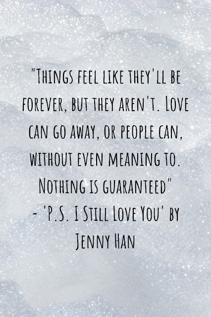 """Grey sparkly background with black writing that reads: """"Things feel like they'll be forever, but they aren't. Love can go away, or people can, without even meaning to. Nothing is guaranteed"""" - 'P.S. I Still Love You' by Jenny Han"""